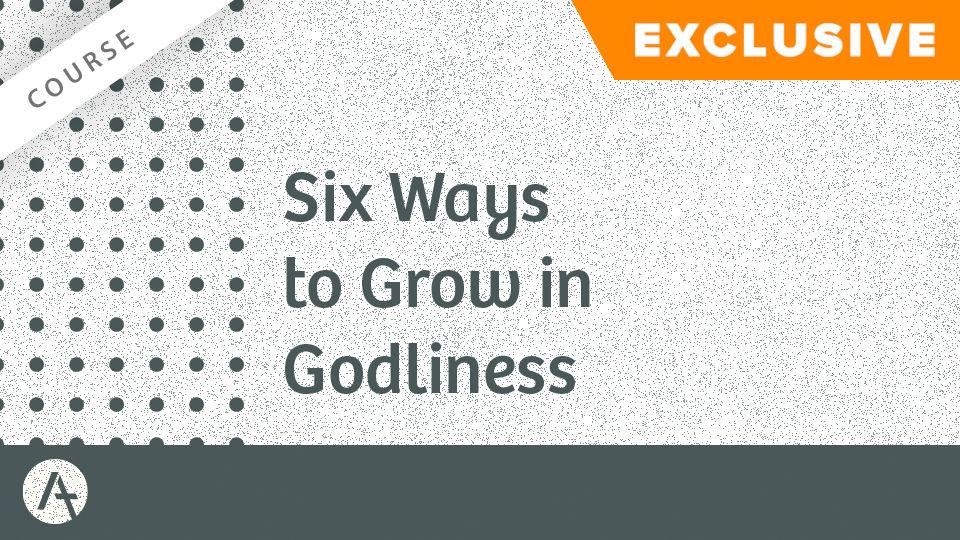 Six Ways to Grow in Godliness