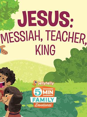 5 Minute Family Devotional - Jesus: Messiah, Teacher, King