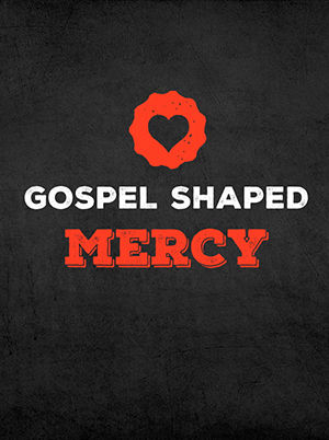 Gospel Shaped Mercy